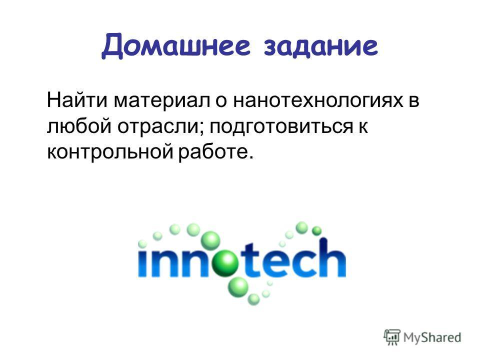 Домашнее задание Найти материал о нанотехнологиях в любой отрасли; подготовиться к контрольной работе.