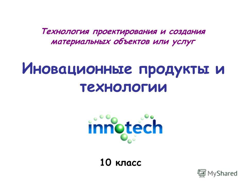Иновационные продукты и технологии 10 класс Технология проектирования и создания материальных объектов или услуг