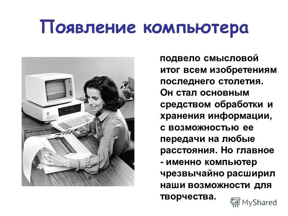 Появление компьютера подвело смысловой итог всем изобретениям последнего столетия. Он стал основным средством обработки и хранения информации, с возможностью ее передачи на любые расстояния. Но главное - именно компьютер чрезвычайно расширил наши воз