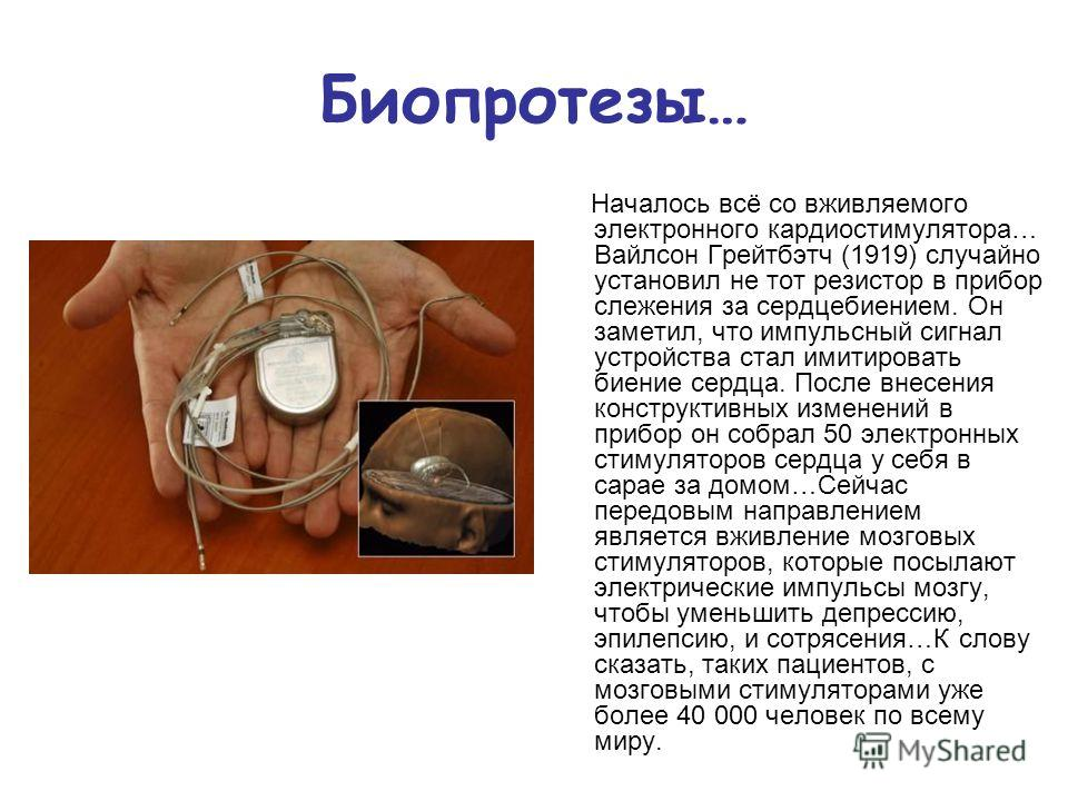 Биопротезы… Началось всё со вживляемого электронного кардиостимулятора… Вайлсон Грейтбэтч (1919) случайно установил не тот резистор в прибор слежения за сердцебиением. Он заметил, что импульсный сигнал устройства стал имитировать биение сердца. После