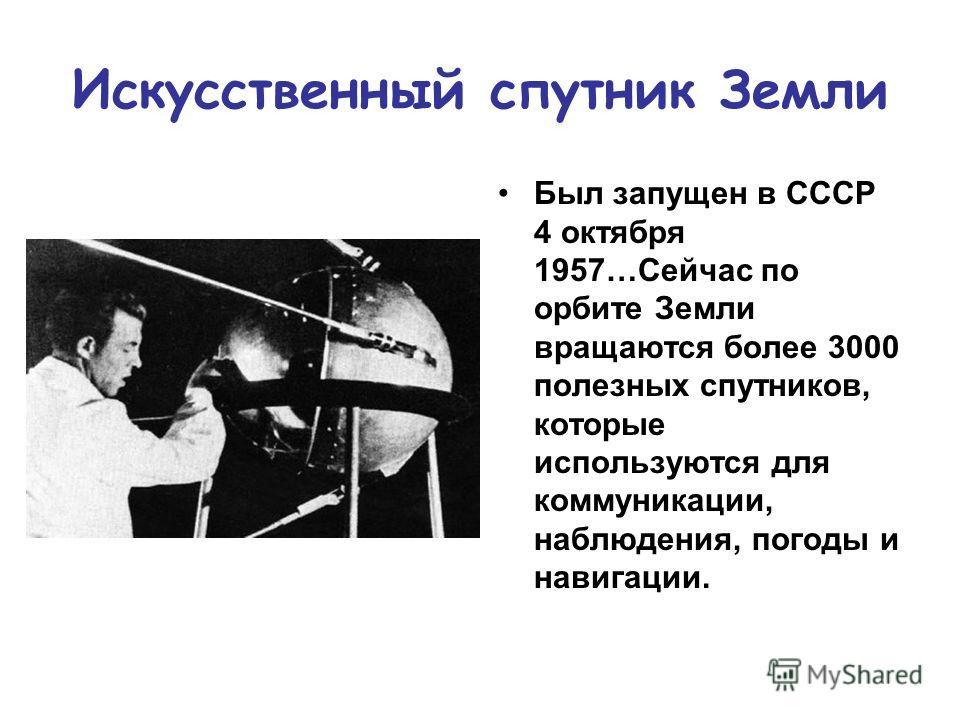 Искусственный спутник Земли Был запущен в СССР 4 октября 1957…Сейчас по орбите Земли вращаются более 3000 полезных спутников, которые используются для коммуникации, наблюдения, погоды и навигации.