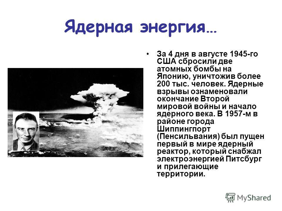 Ядерная энергия… За 4 дня в августе 1945-го США сбросили две атомных бомбы на Японию, уничтожив более 200 тыс. человек. Ядерные взрывы ознаменовали окончание Второй мировой войны и начало ядерного века. В 1957-м в районе города Шиппингпорт (Пенсильва
