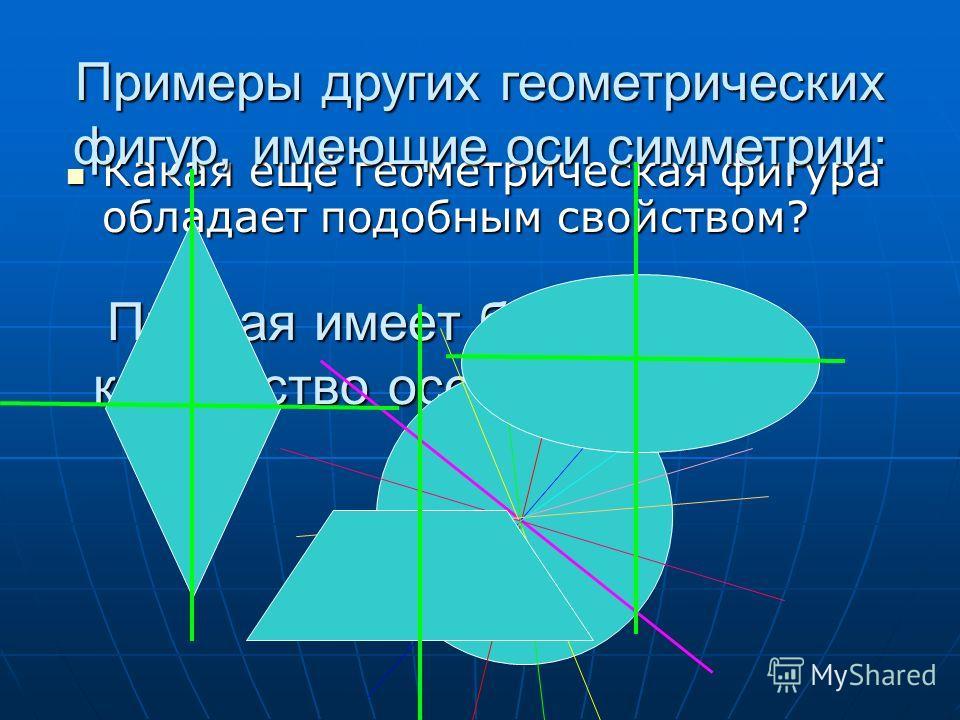 Прямая имеет бесконечное количество осей симметрий! Какая ещё геометрическая фигура обладает подобным свойством? Какая ещё геометрическая фигура обладает подобным свойством? Примеры других геометрических фигур, имеющие оси симметрии: