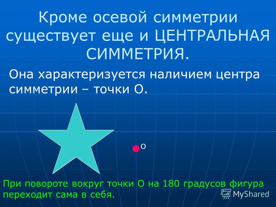 Кроме осевой симметрии существует еще и ЦЕНТРАЛЬНАЯ СИММЕТРИЯ. Она характеризуется наличием центра симметрии – точки О. О При повороте вокруг точки О на 180 градусов фигура переходит сама в себя.