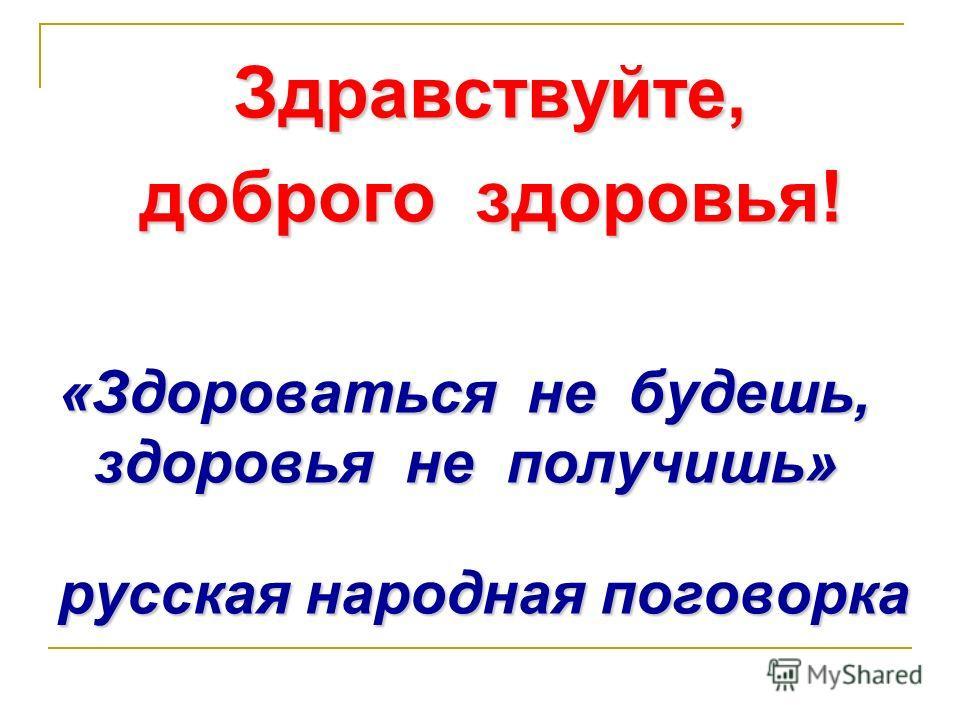 Здравствуйте, доброго здоровья! «Здороваться не будешь, здоровья не получишь» русская народная поговорка