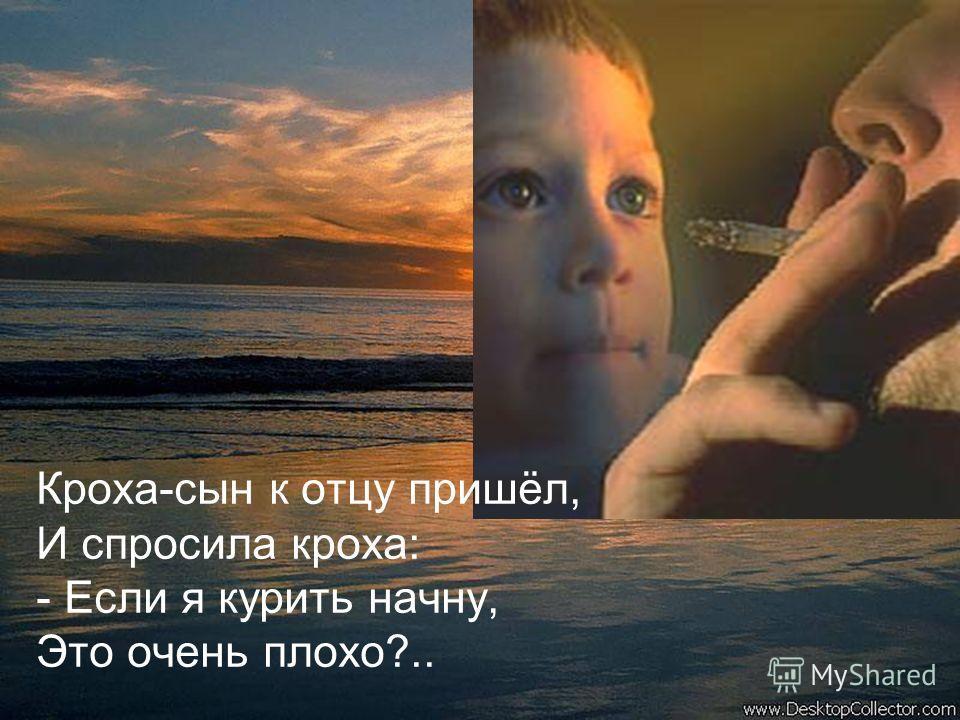 Кроха-сын к отцу пришёл, И спросила кроха: - Если я курить начну, Это очень плохо?..