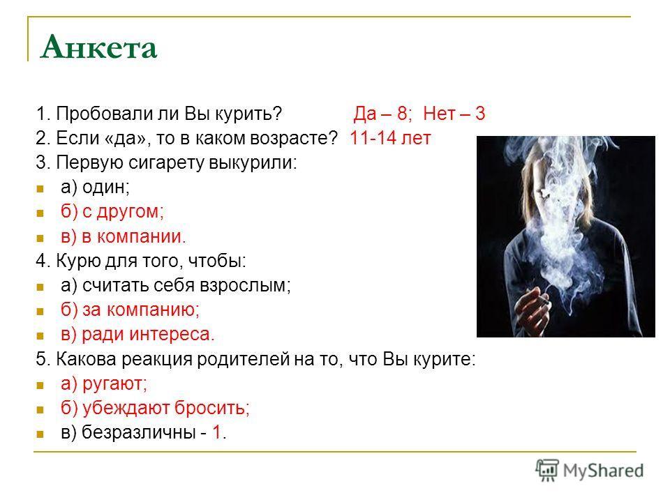 Анкета 1. Пробовали ли Вы курить? Да – 8; Нет – 3 2. Если «да», то в каком возрасте? 11-14 лет 3. Первую сигарету выкурили: а) один; б) с другом; в) в компании. 4. Курю для того, чтобы: а) считать себя взрослым; б) за компанию; в) ради интереса. 5. К