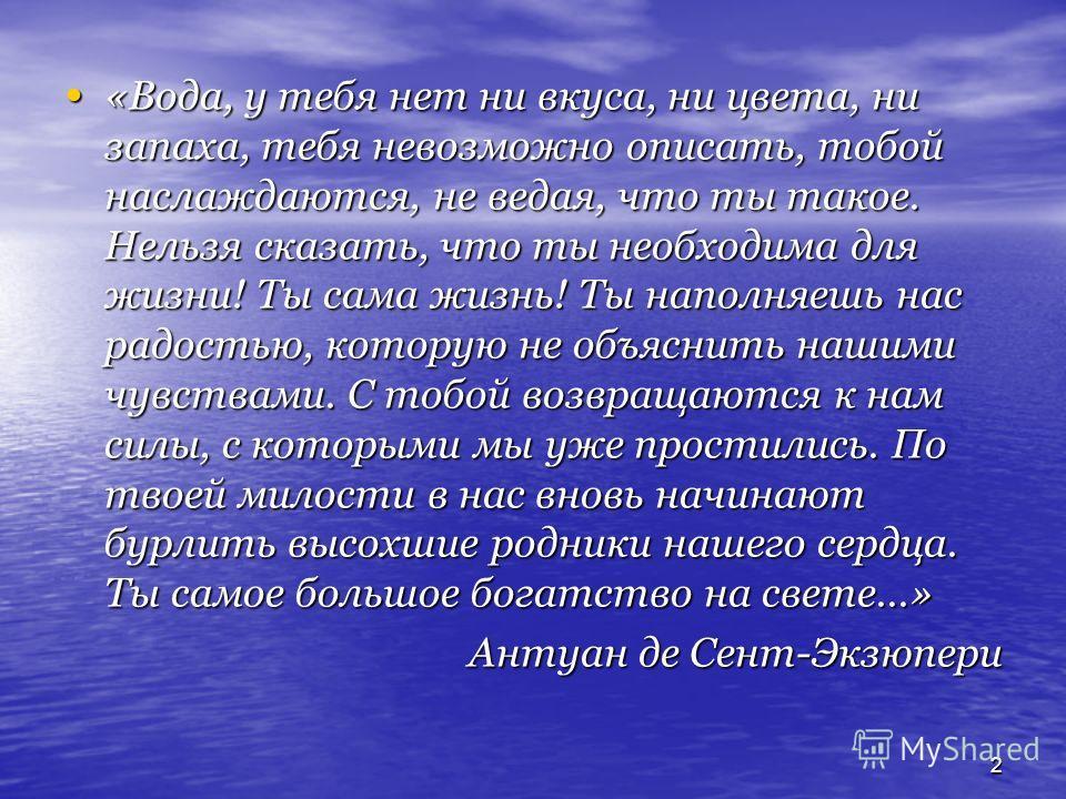 2 «Вода, у тебя нет ни вкуса, ни цвета, ни запаха, тебя невозможно описать, тобой наслаждаются, не ведая, что ты такое. Нельзя сказать, что ты необходима для жизни! Ты сама жизнь! Ты наполняешь нас радостью, которую не объяснить нашими чувствами. С т