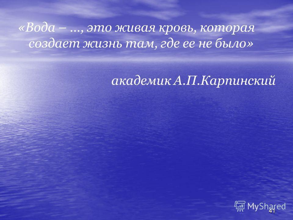 41 «Вода – …, это живая кровь, которая создает жизнь там, где ее не было» академик А.П.Карпинский