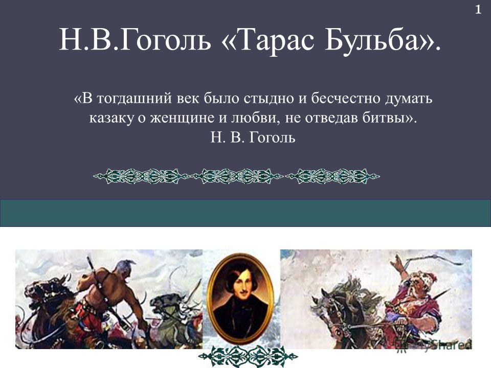 Н.В.Гоголь «Тарас Бульба». «В тогдашний век было стыдно и бесчестно думать казаку о женщине и любви, не отведав битвы». Н. В. Гоголь 1