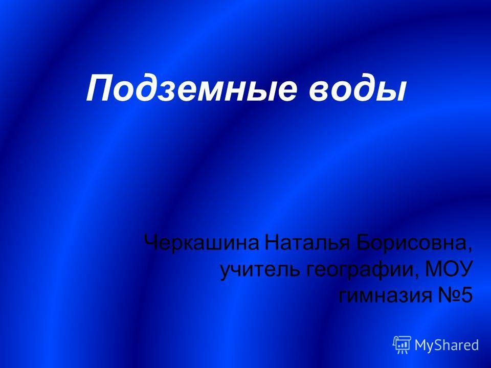 Подземные воды Черкашина Наталья Борисовна, учитель географии, МОУ гимназия 5