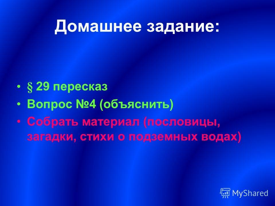 Домашнее задание: § 29 пересказ Вопрос 4 (объяснить) Собрать материал (пословицы, загадки, стихи о подземных водах)