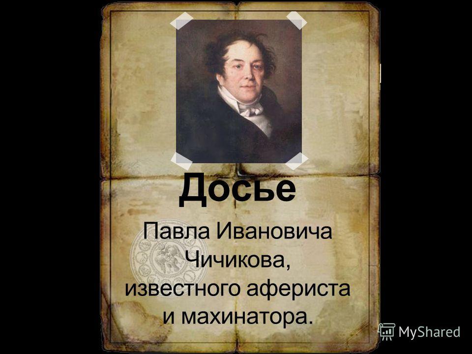 Досье Павла Ивановича Чичикова, известного афериста и махинатора.