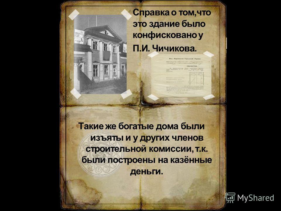 Такие же богатые дома были изъяты и у других членов строительной комиссии, т.к. были построены на казённые деньги. Справка о том,что это здание было конфисковано у П.И. Чичикова.