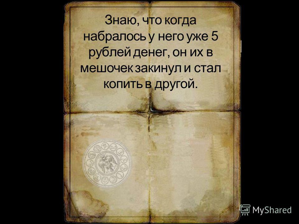 Знаю, что когда набралось у него уже 5 рублей денег, он их в мешочек закинул и стал копить в другой.