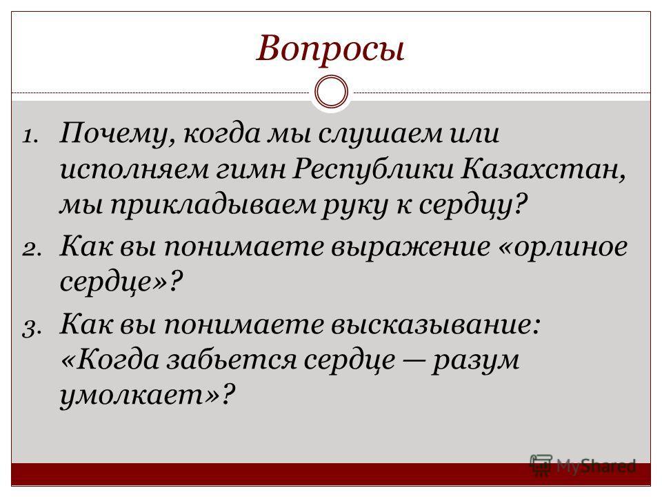 Вопросы 1. Почему, когда мы слушаем или исполняем гимн Республики Казахстан, мы прикладываем руку к сердцу? 2. Как вы понимаете выражение «орлиное сердце»? 3. Как вы понимаете высказывание: «Когда забьется сердце разум умолкает»?