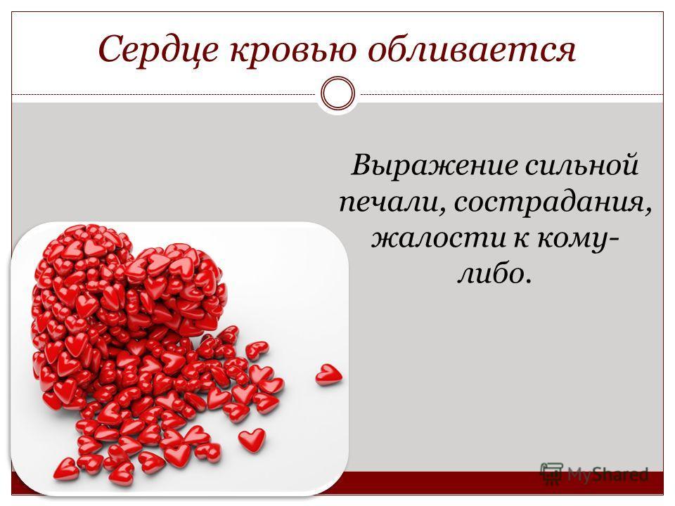 Сердце кровью обливается Выражение сильной печали, сострадания, жалости к кому- либо.