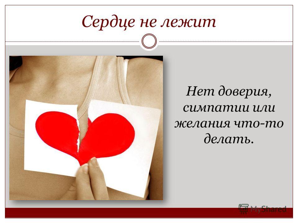 Сердце не лежит Нет доверия, симпатии или желания что-то делать.
