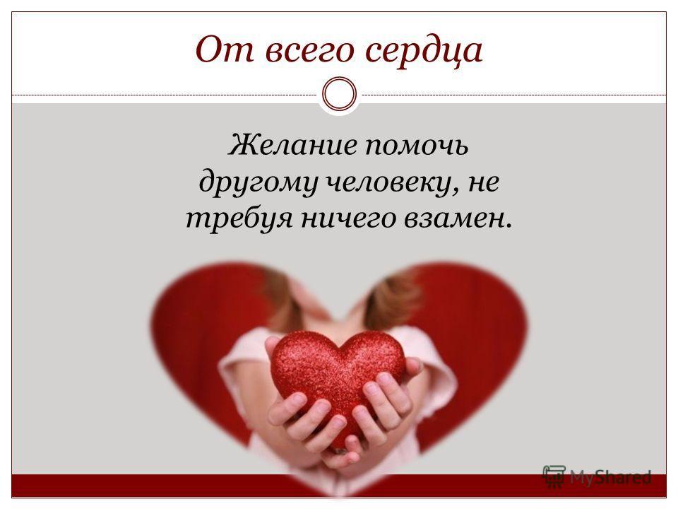 От всего сердца Желание помочь другому человеку, не требуя ничего взамен.