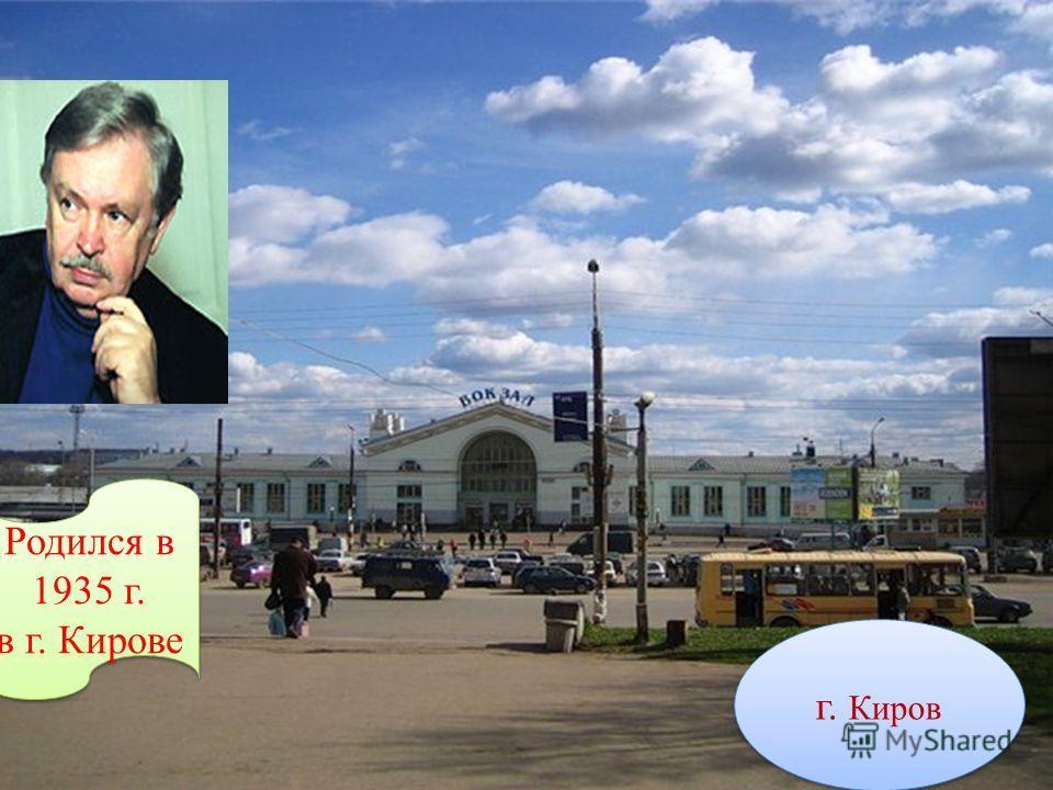 Родился в 1935 г. в г. Кирове Родился в 1935 г. в г. Кирове г. Киров
