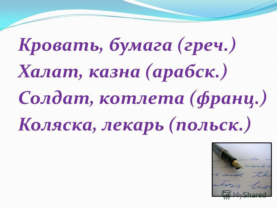 Кровать, бумага (греч.) Халат, казна (арабск.) Солдат, котлета (франц.) Коляска, лекарь (польск.)