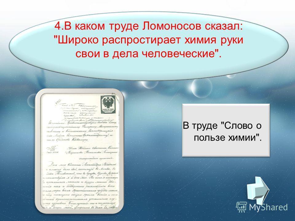 4.В каком труде Ломоносов сказал: Широко распростирает химия руки свои в дела человеческие. В труде Слово о пользе химии.