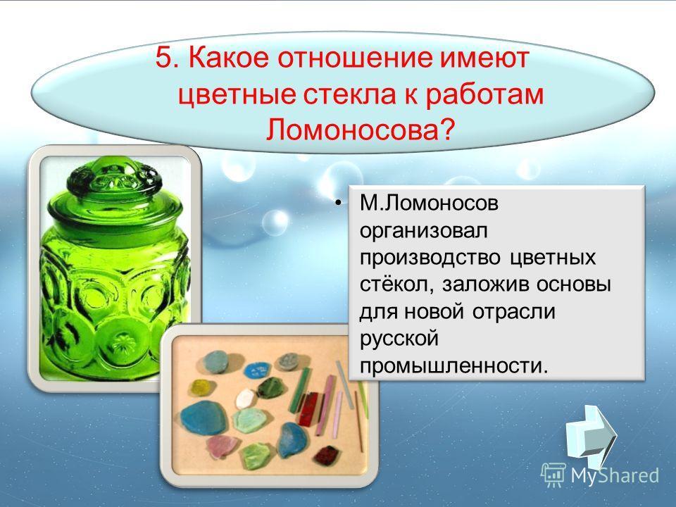 5. Какое отношение имеют цветные стекла к работам Ломоносова? М.Ломоносов организовал производство цветных стёкол, заложив основы для новой отрасли русской промышленности.