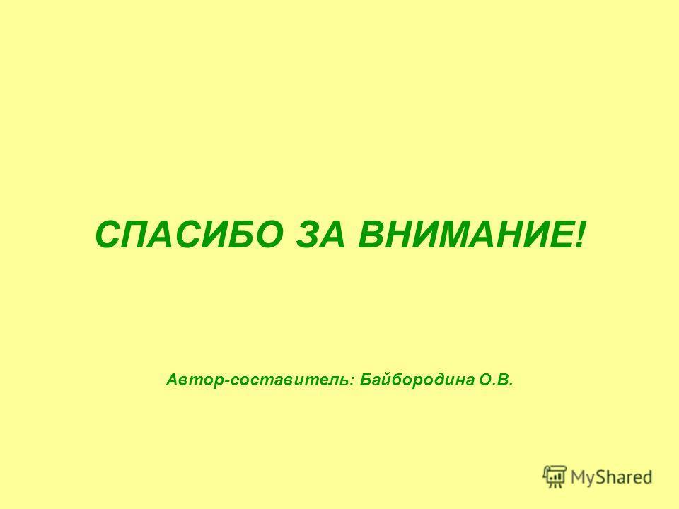 СПАСИБО ЗА ВНИМАНИЕ! Автор-составитель: Байбородина О.В.