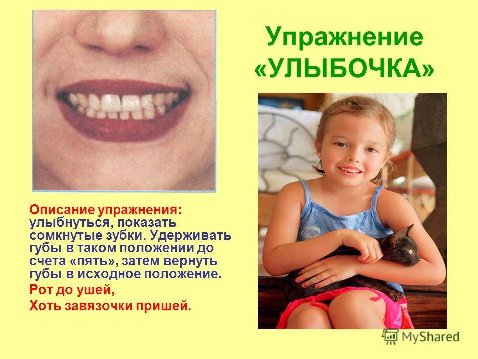 Упражнение «УЛЫБОЧКА» Описание упражнения: улыбнуться, показать сомкнутые зубки. Удерживать губы в таком положении до счета «пять», затем вернуть губы в исходное положение. Рот до ушей, Хоть завязочки пришей.