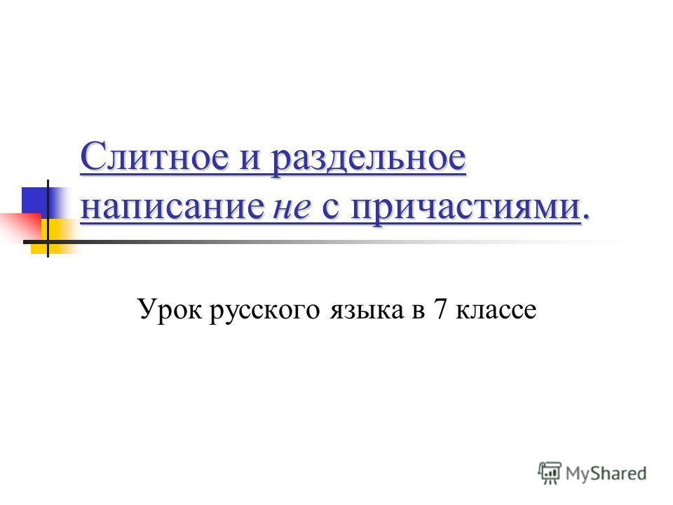 Слитное и раздельное написание не с причастиями. Урок русского языка в 7 классе