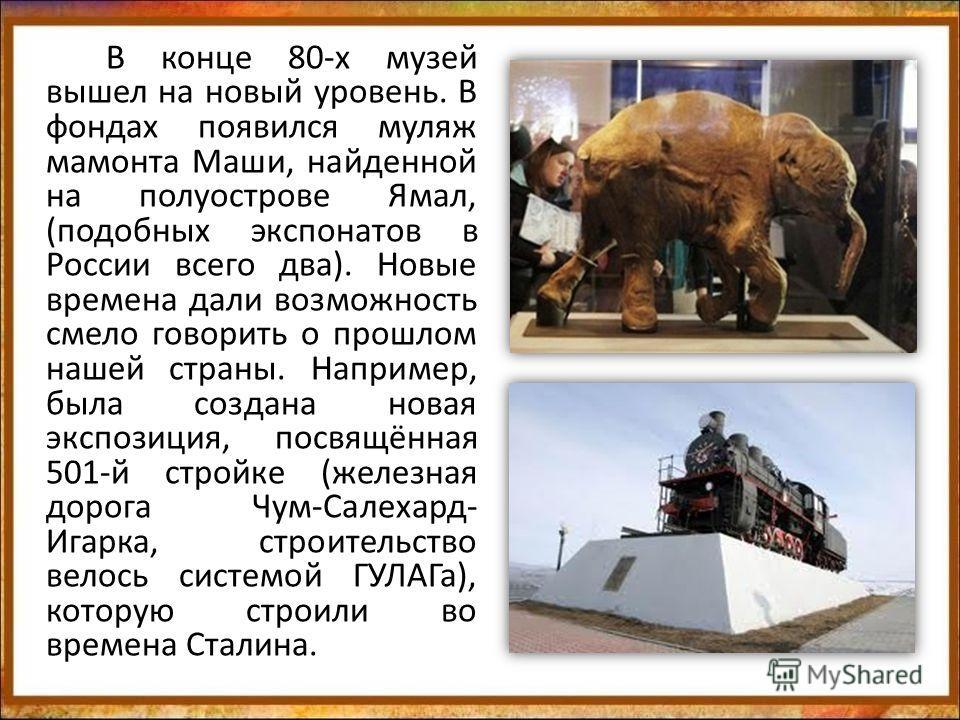 В конце 80-х музей вышел на новый уровень. В фондах появился муляж мамонта Маши, найденной на полуострове Ямал, (подобных экспонатов в России всего два). Новые времена дали возможность смело говорить о прошлом нашей страны. Например, была создана нов