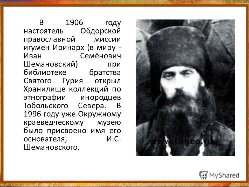 В 1906 году настоятель Обдорской православной миссии игумен Иринарх (в миру - Иван Семёнович Шемановский) при библиотеке братства Святого Гурия открыл Хранилище коллекций по этнографии инородцев Тобольского Севера. В 1996 году уже Окружному краеведче
