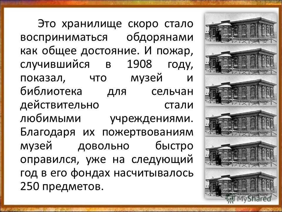 Это хранилище скоро стало восприниматься обдорянами как общее достояние. И пожар, случившийся в 1908 году, показал, что музей и библиотека для сельчан действительно стали любимыми учреждениями. Благодаря их пожертвованиям музей довольно быстро оправи