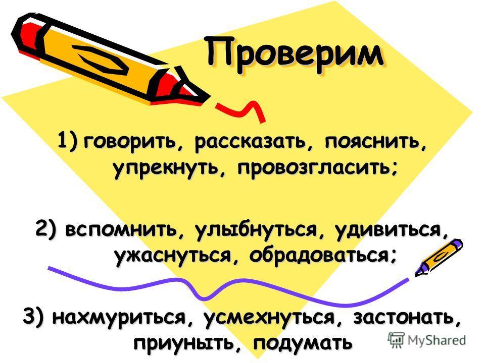 ПроверимПроверим 1)говорить, рассказать, пояснить, упрекнуть, провозгласить; 2) вспомнить, улыбнуться, удивиться, ужаснуться, обрадоваться; 3) нахмуриться, усмехнуться, застонать, приуныть, подумать