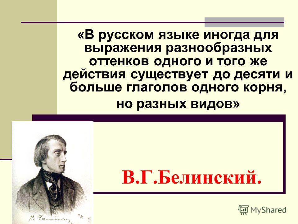 В.Г.Белинский. «В русском языке иногда для выражения разнообразных оттенков одного и того же действия существует до десяти и больше глаголов одного корня, но разных видов»