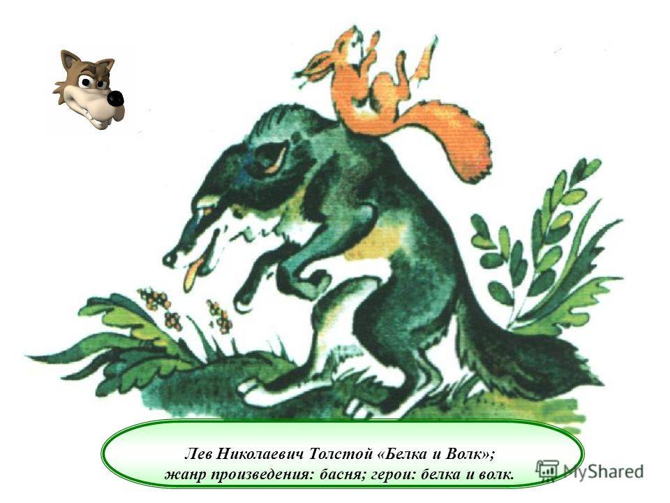 Лев Николаевич Толстой «Белка и Волк»; жанр произведения: басня; герои: белка и волк.