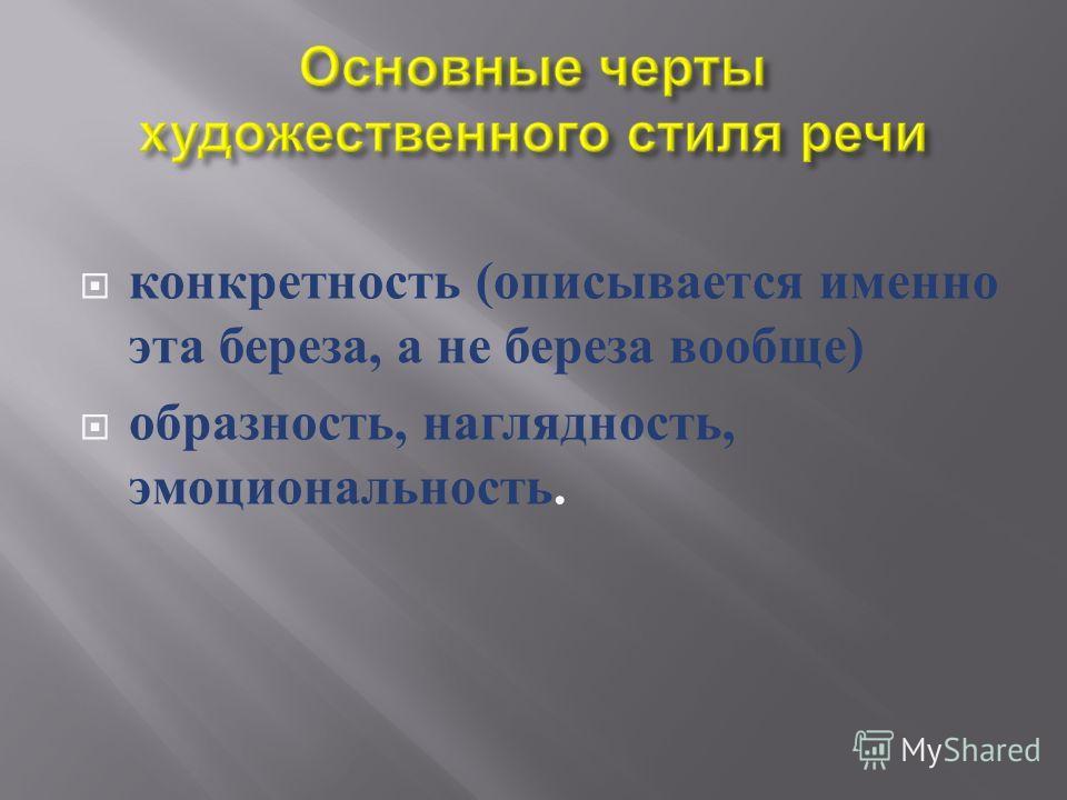 конкретность ( описывается именно эта береза, а не береза вообще ) образность, наглядность, эмоциональность.