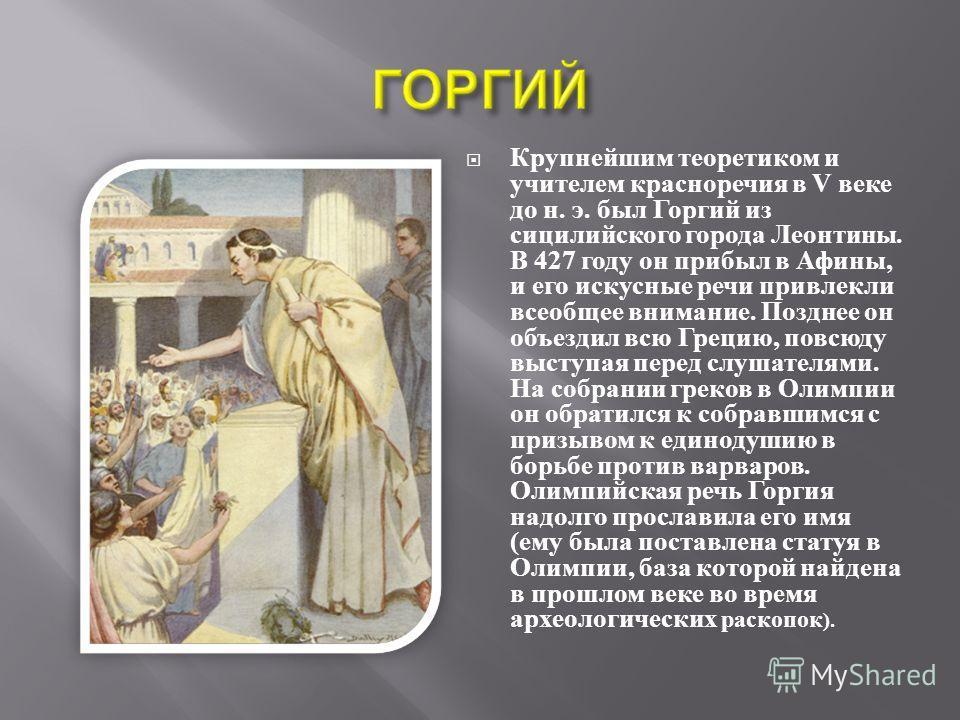 Крупнейшим теоретиком и учителем красноречия в V веке до н. э. был Горгий из сицилийского города Леонтины. В 427 году он прибыл в Афины, и его искусные речи привлекли всеобщее внимание. Позднее он объездил всю Грецию, повсюду выступая перед слушателя