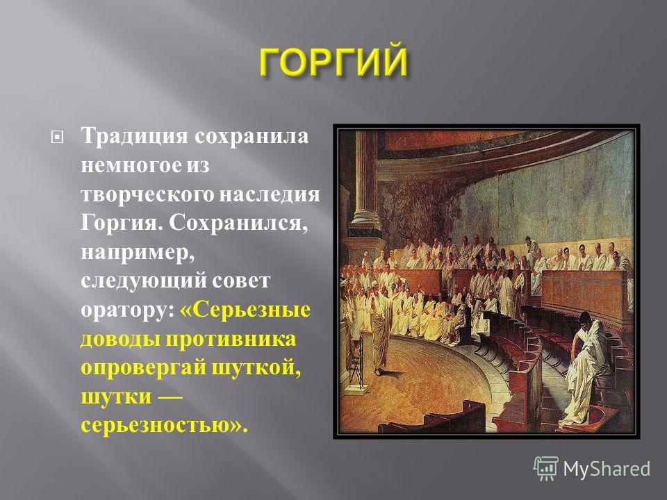 Традиция сохранила немногое из творческого наследия Горгия. Сохранился, например, следующий совет оратору : « Серьезные доводы противника опровергай шуткой, шутки серьезностью ».
