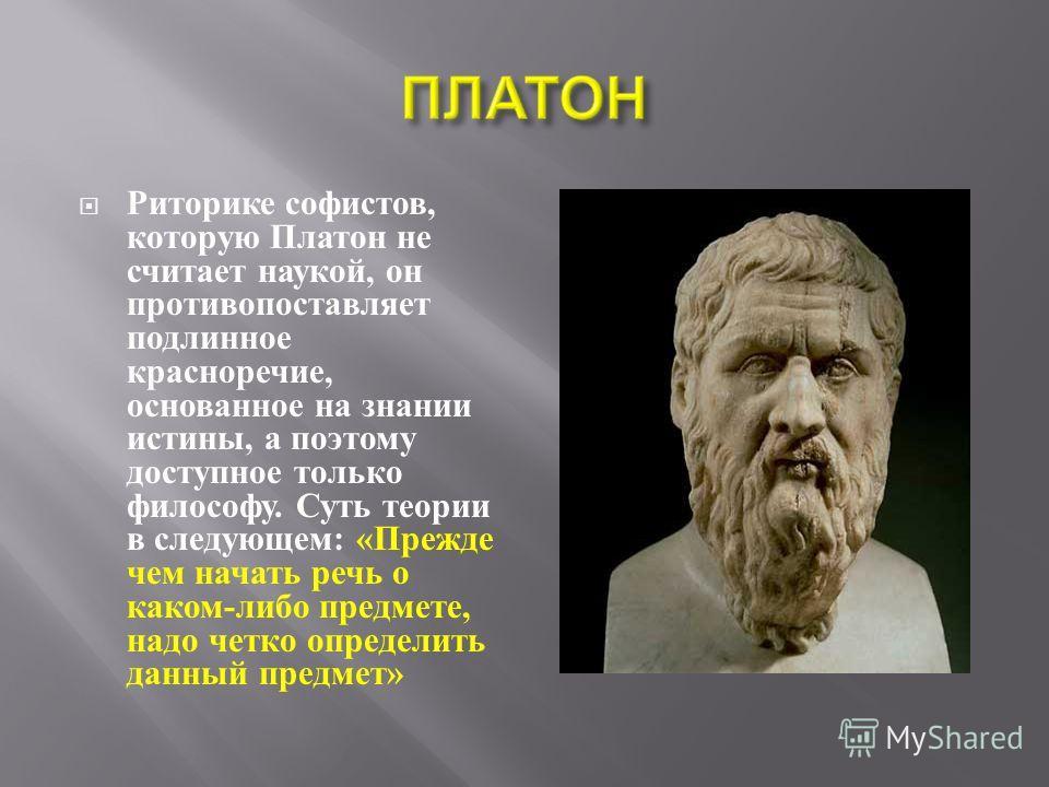 Риторике софистов, которую Платон не считает наукой, он противопоставляет подлинное красноречие, основанное на знании истины, а поэтому доступное только философу. Суть теории в следующем : « Прежде чем начать речь о каком - либо предмете, надо четко