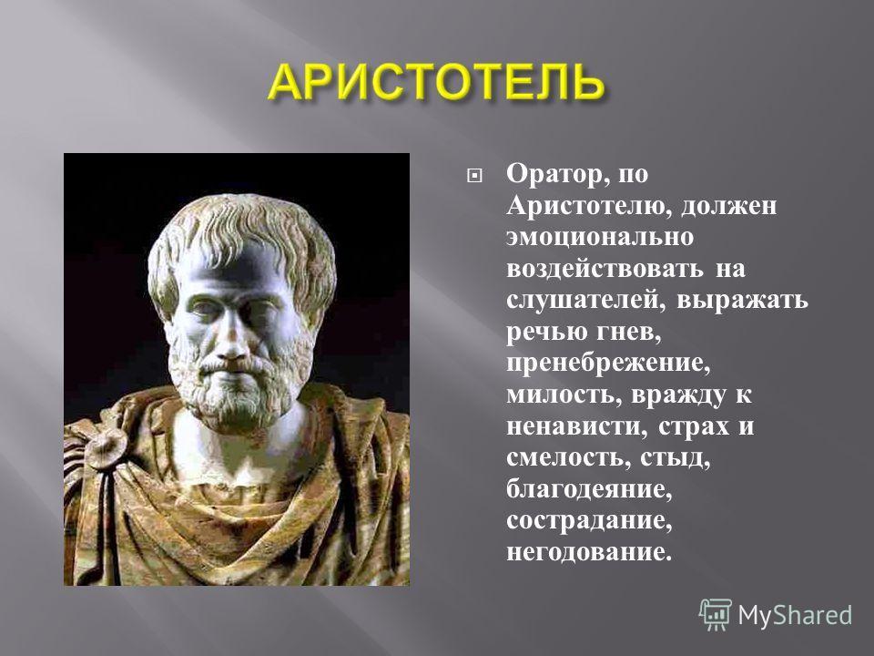 Оратор, по Аристотелю, должен эмоционально воздействовать на слушателей, выражать речью гнев, пренебрежение, милость, вражду к ненависти, страх и смелость, стыд, благодеяние, сострадание, негодование.