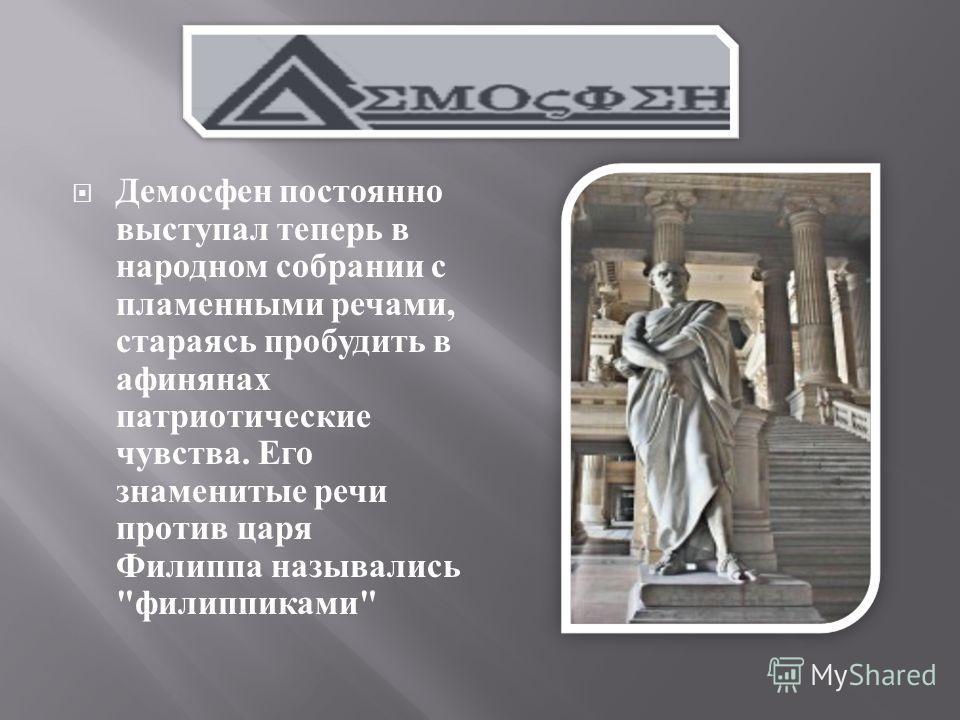 Демосфен постоянно выступал теперь в народном собрании с пламенными речами, стараясь пробудить в афинянах патриотические чувства. Его знаменитые речи против царя Филиппа назывались  филиппиками