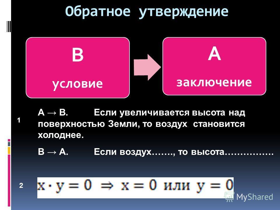 Обратное утверждение В условие А заключение А В. Если увеличивается высота над поверхностью Земли, то воздух становится холоднее. В А.Если воздух……., то высота……………. 1 2