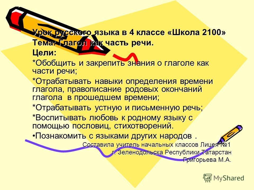 Урок русского языка в 4 классе «Школа 2100» Тема: Глагол как часть речи. Цели: *Обобщить и закрепить знания о глаголе как части речи; *Отрабатывать навыки определения времени глагола, правописание родовых окончаний глагола в прошедшем времени; *Отраб