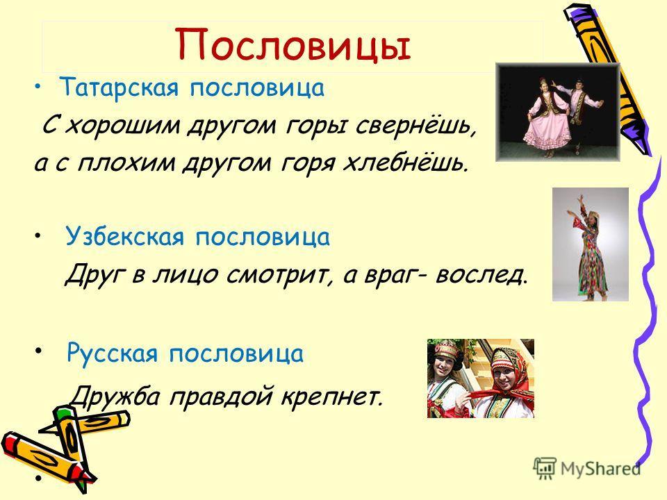 Татарская пословица С хорошим другом горы свернёшь, а с плохим другом горя хлебнёшь. Узбекская пословица Друг в лицо смотрит, а враг- вослед. Русская пословица Дружба правдой крепнет. Пословицы