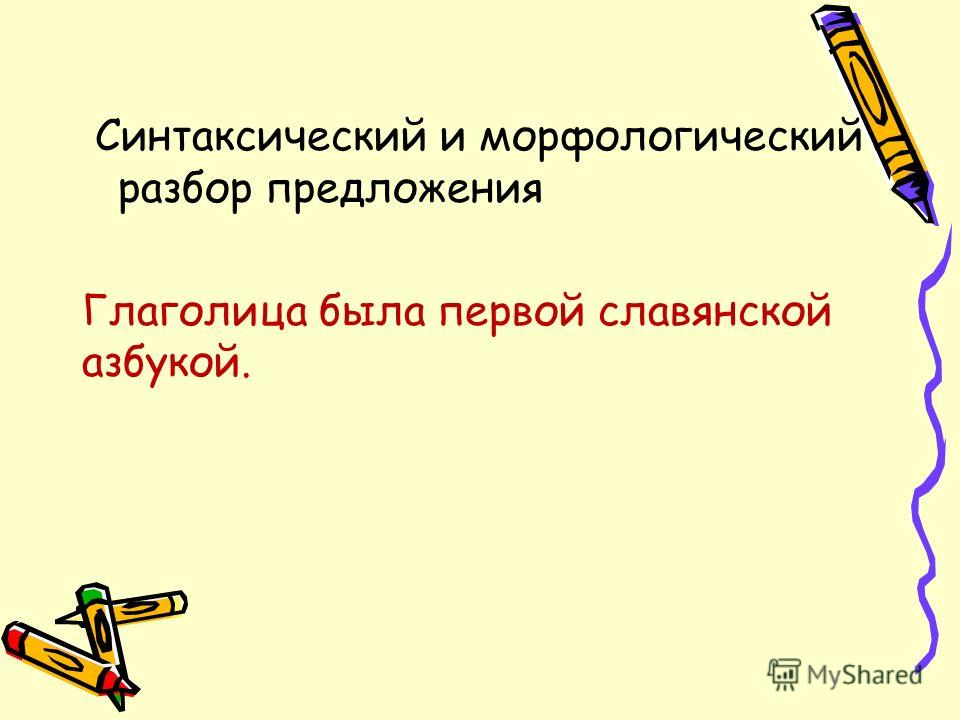 Синтаксический и морфологический разбор предложения Глаголица была первой славянской азбукой.
