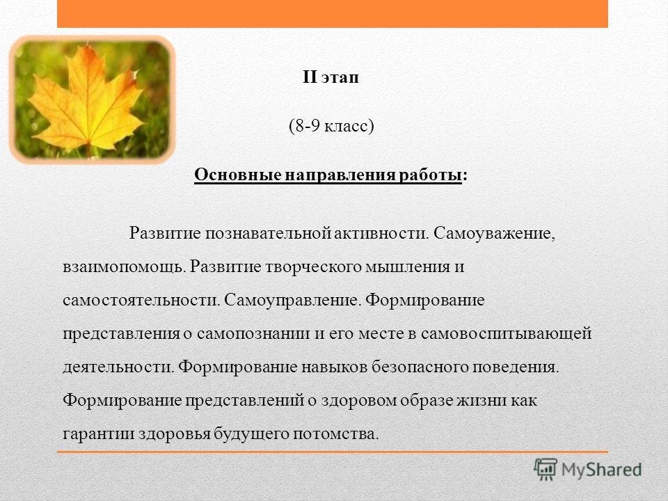 II этап (8-9 класс) Основные направления работы: Развитие познавательной активности. Самоуважение, взаимопомощь. Развитие творческого мышления и самостоятельности. Самоуправление. Формирование представления о самопознании и его месте в самовоспитываю