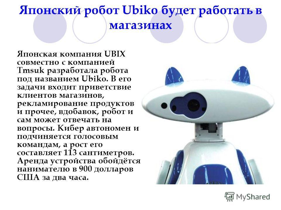 Японский робот Ubiko будет работать в магазинах Японская компания UBIX совместно с компанией Tmsuk разработала робота под названием Ubiko. В его задачи входит приветствие клиентов магазинов, рекламирование продуктов и прочее, вдобавок, робот и сам мо