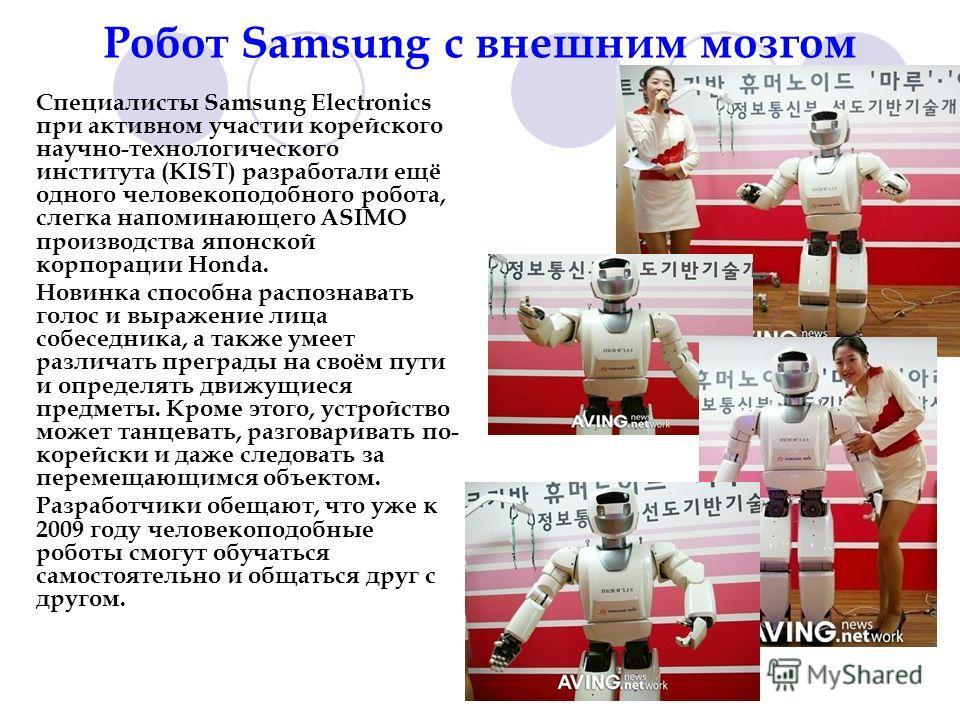 Робот Samsung с внешним мозгом Специалисты Samsung Electronics при активном участии корейского научно-технологического института (KIST) разработали ещё одного человекоподобного робота, слегка напоминающего ASIMO производства японской корпорации Honda