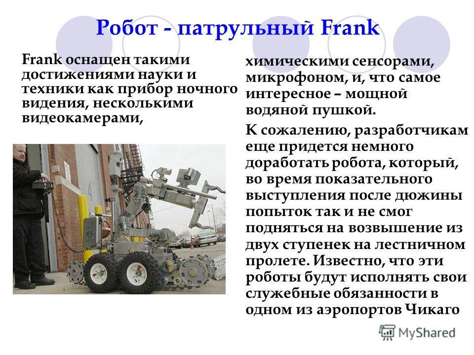 Робот - патрульный Frank Frank оснащен такими достижениями науки и техники как прибор ночного видения, несколькими видеокамерами, химическими сенсорами, микрофоном, и, что самое интересное – мощной водяной пушкой. К сожалению, разработчикам еще приде